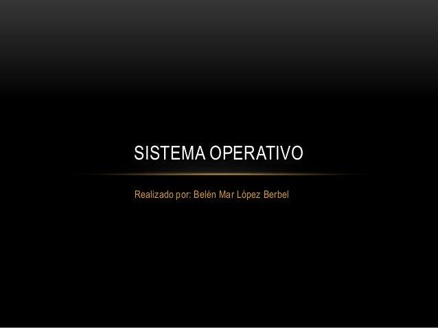 SISTEMA OPERATIVORealizado por: Belén Mar López Berbel