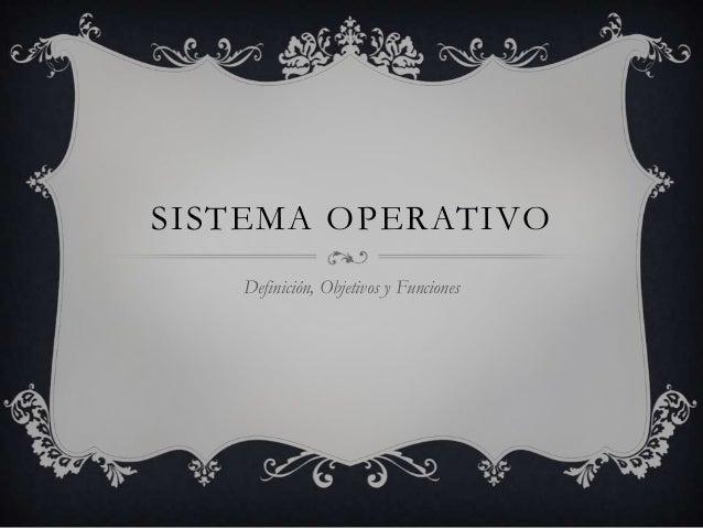 SISTEMA OPERATIVO   Definición, Objetivos y Funciones