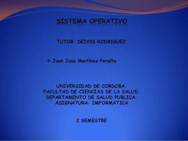 SISTEMA OPERATIVO TUTOR: DEIVIS RODRIGUEZ   Juan José Martínez Peralta  UNIVERSIDAD DE CORDOBA. FACULTAD DE CIENCIAS DE L...
