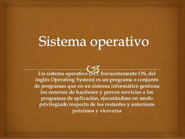 Un sistema operativo (SO, frecuentemente OS, del inglés Operating System) es un programa o conjunto de programas que en un...