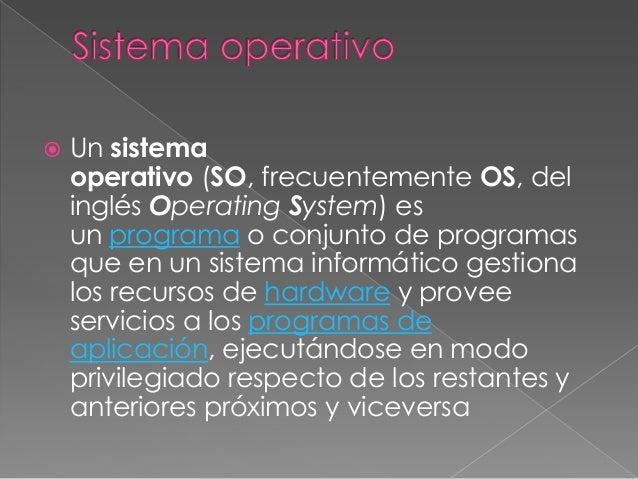   Un sistema operativo (SO, frecuentemente OS, del inglés Operating System) es un programa o conjunto de programas que en...