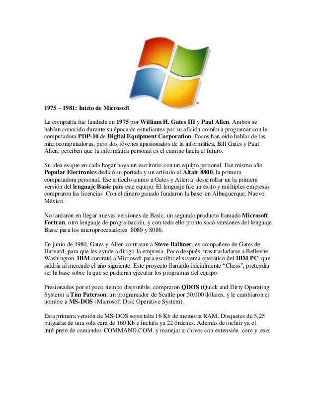 1975 – 1981: Inicio de Microsoft La compañía fue fundada en 1975 por William H. Gates III y Paul Allen. Ambos se habían co...