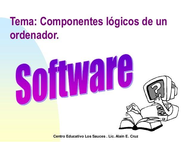 Tema: Componentes lógicos de un ordenador. Centro Educativo Los Sauces . Lic. Alain E. Cruz