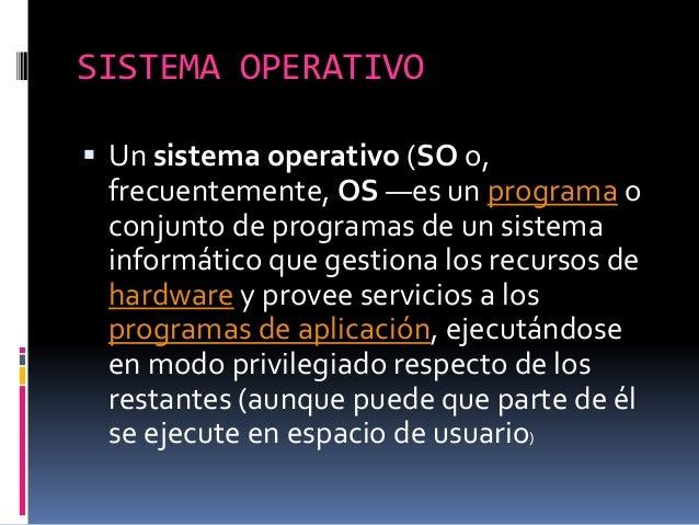 SISTEMA OPERATIVO  Un sistema operativo (SO o, frecuentemente, OS —es un programa o conjunto de programas de un sistema i...