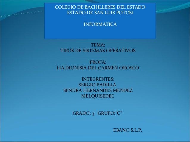COLEGIO DE BACHILLERES DEL ESTADO ESTADO DE SAN LUIS POTOSI INFORMATICA TEMA: TIPOS DE SISTEMAS OPERATIVOS PROFA: LIA.DION...