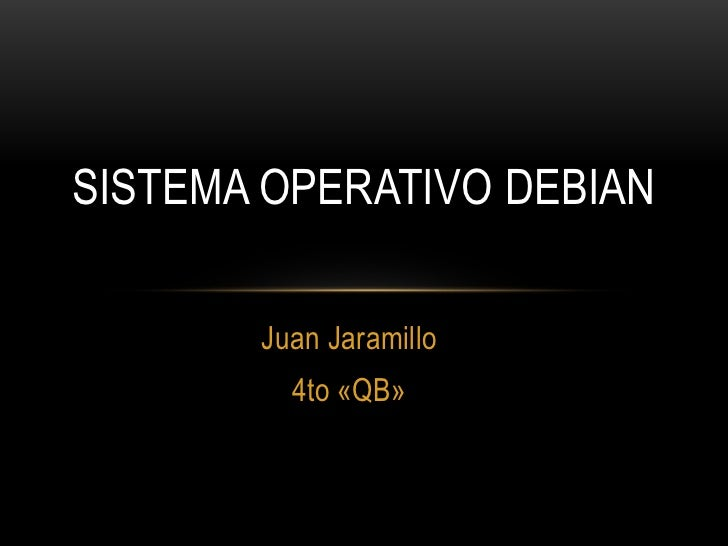 Sistema Operativo Debian<br />Juan Jaramillo<br />4to «QB»<br />