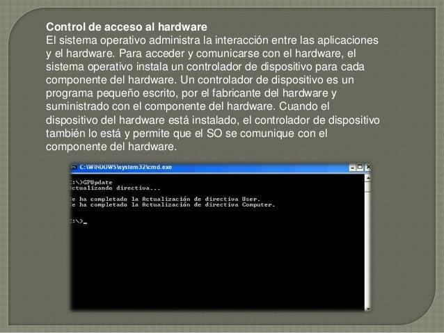 Control de acceso al hardware El sistema operativo administra la interacción entre las aplicaciones y el hardware. Para ac...