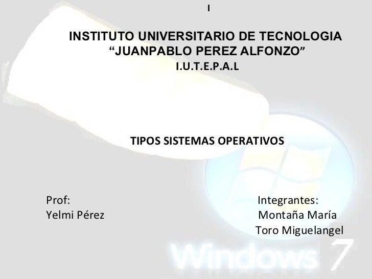 "I INSTITUTO UNIVERSITARIO DE TECNOLOGIA  "" JUANPABLO PEREZ ALFONZO "" I.U.T.E.P.A.L TIPOS SISTEMAS OPERATIVOS Prof:  Integr..."