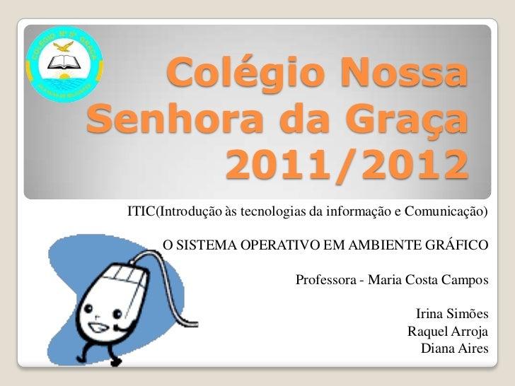 Colégio NossaSenhora da Graça     2011/2012 ITIC(Introdução às tecnologias da informação e Comunicação)      O SISTEMA OPE...