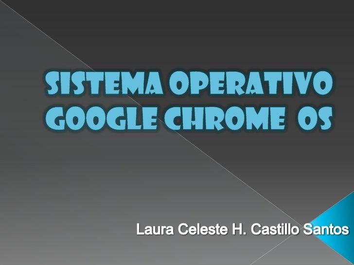 Sistema Operativo Google Chrome  OS<br />Laura Celeste H. Castillo Santos<br />