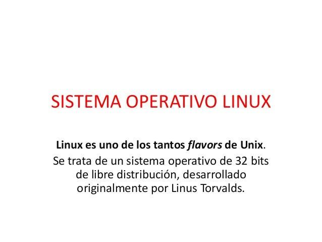 SISTEMA OPERATIVO LINUX Linux es uno de los tantos flavors de Unix. Se trata de un sistema operativo de 32 bits de libre d...