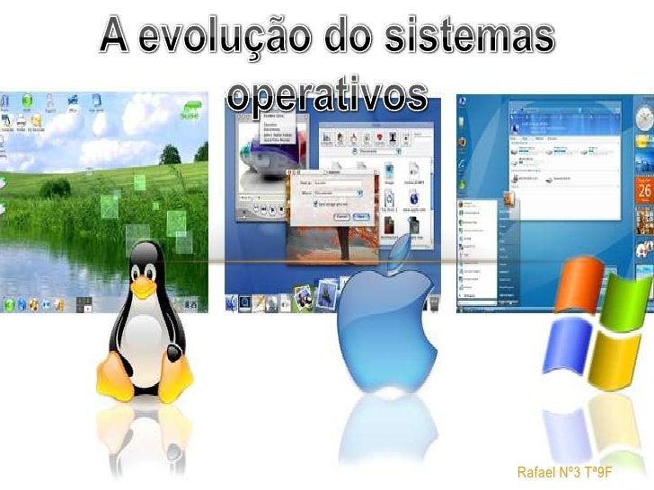 A evolução do sistemas operativos<br /><br />Rafael Nº3 Tª9F<br />