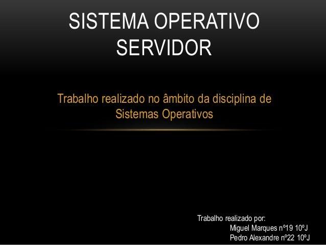 Trabalho realizado no âmbito da disciplina de Sistemas Operativos SISTEMA OPERATIVO SERVIDOR Trabalho realizado por: Migue...