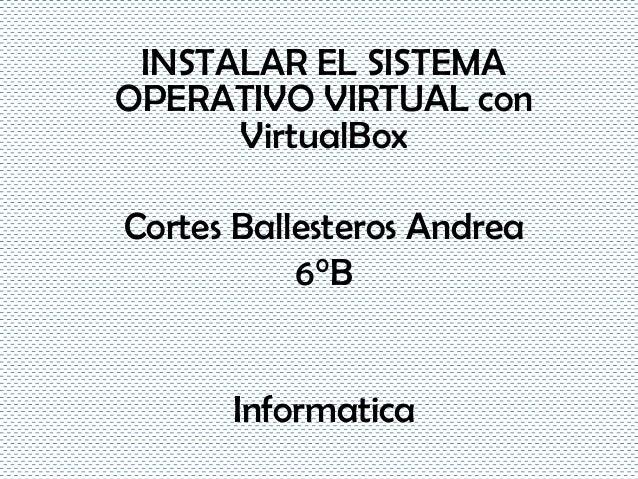 INSTALAR EL SISTEMAOPERATIVO VIRTUAL conVirtualBoxCortes Ballesteros Andrea6°BInformatica