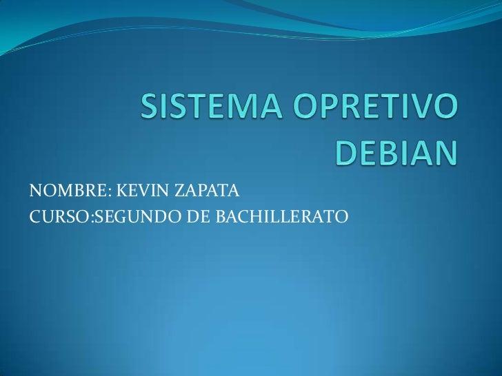 SISTEMA OPRETIVO DEBIAN<br />NOMBRE: KEVIN ZAPATA<br />CURSO:SEGUNDO DE BACHILLERATO<br />