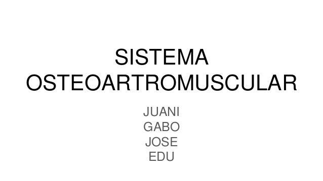 SISTEMA OSTEOARTROMUSCULAR JUANI GABO JOSE EDU
