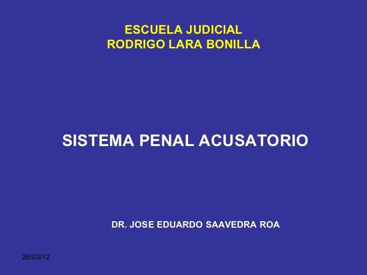 ESCUELA JUDICIAL               RODRIGO LARA BONILLA           SISTEMA PENAL ACUSATORIO               DR. JOSE EDUARDO SAAV...