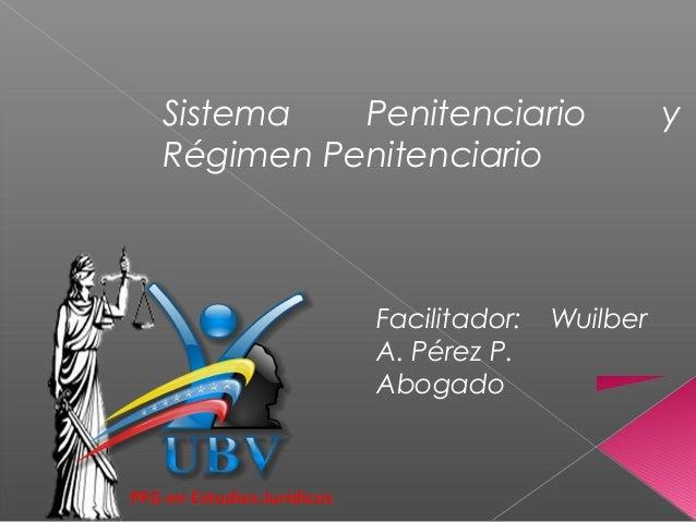 Sistema Penitenciario y Régimen Penitenciario Facilitador: Wuilber A. Pérez P. Abogado