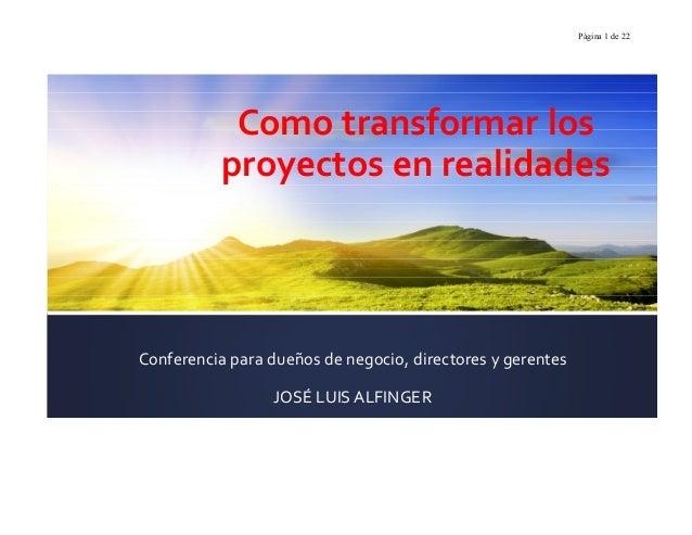 Página 1 de 22Como transformar losproyectos en realidadesConferencia para dueños de negocio, directores y gerentesJOSÉ LUI...