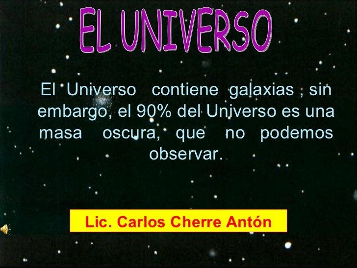 El  Universo  contiene  galaxias , sin embargo, el 90% del Universo es una masa  oscura,  que  no  podemos observar. EL UN...