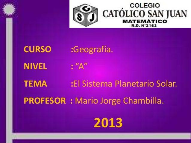 """25/05/2013 PROF: MARIO JORGE CHAMBILLA 1CURSO :Geografía.NIVEL : """"A""""TEMA :El Sistema Planetario Solar.PROFESOR : Mario Jor..."""