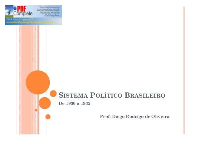 SISTEMA POLÍTICO BRASILEIRO De 1930 a 1932 Prof: Diego Rodrigo de Oliveira