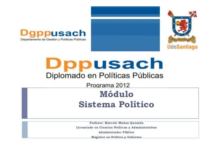 Módulo Sistema Político        Profesor: Marcelo Muñoz QuezadaLicenciado en Ciencias Políticas y Administrativas          ...