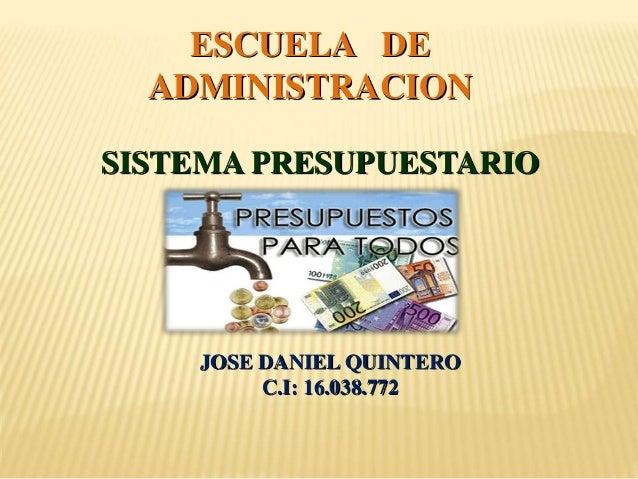 ESCUELA DE ADMINISTRACION SISTEMA PRESUPUESTARIO JOSE DANIEL QUINTERO C.I: 16.038.772