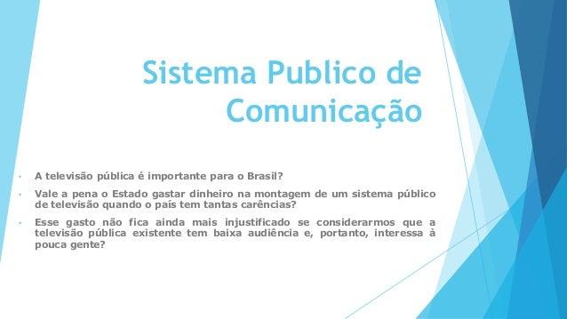 Sistema Publico de Comunicação • A televisão pública é importante para o Brasil? • Vale a pena o Estado gastar dinheiro na...