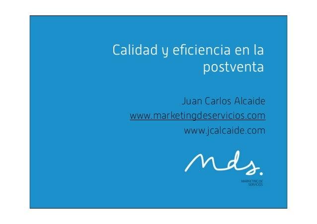 Calidad y eficiencia en la postventa Juan Carlos Alcaide www.marketingdeservicios.com www.jcalcaide.com