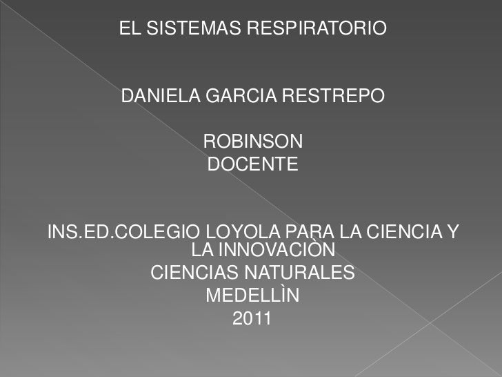 EL SISTEMAS RESPIRATORIO<br />DANIELA GARCIA RESTREPO<br />ROBINSON<br />DOCENTE<br />INS.ED.COLEGIO LOYOLA PARA LA CIENCI...