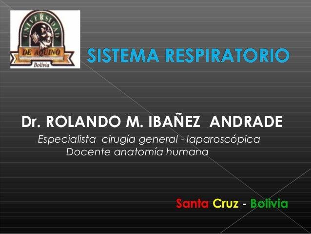 Dr. ROLANDO M. IBAÑEZ ANDRADE Especialista cirugía general - laparoscópica Docente anatomía humana Santa Cruz - Bolivia