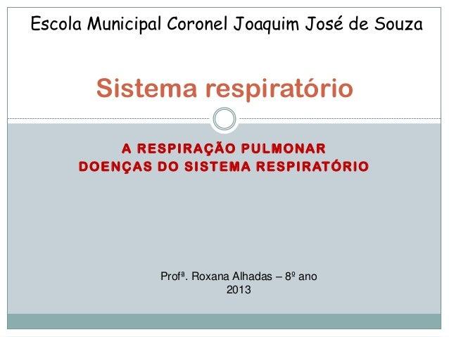 A RESPIRAÇÃO PULMONAR DOENÇAS DO SISTEMA RESPIRATÓRIO Sistema respiratório Escola Municipal Coronel Joaquim José de Souza ...