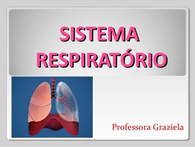 SISTEMASISTEMA RESPIRATÓRIORESPIRATÓRIO Professora Graziela