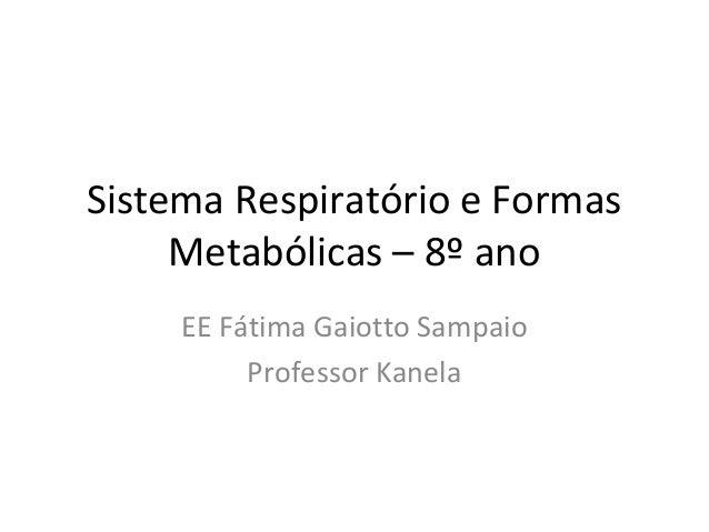Sistema Respiratório e Formas     Metabólicas – 8º ano     EE Fátima Gaiotto Sampaio          Professor Kanela