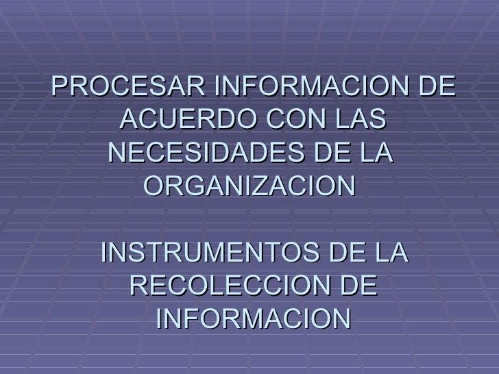 PROCESAR INFORMACION DE ACUERDO CON LAS NECESIDADES DE LA  ORGANIZACION  INSTRUMENTOS DE LA RECOLECCION DE INFORMACION