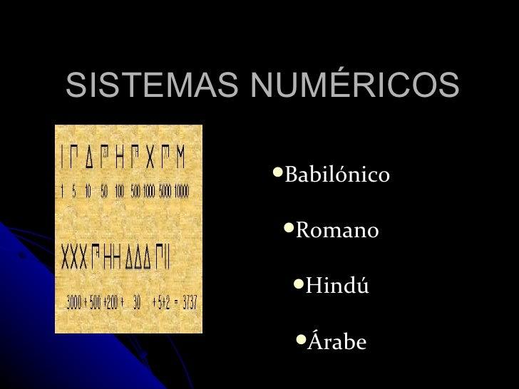 SISTEMAS NUMÉRICOS <ul><li>Babilónico </li></ul><ul><li>Romano </li></ul><ul><li>Hindú </li></ul><ul><li>Árabe </li></ul>