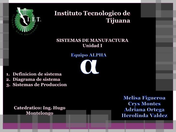 Instituto Tecnologico de Tijuana<br />SISTEMAS DE MANUFACTURA<br />Unidad I<br />α<br />Equipo ALPHA<br />Definicion de si...