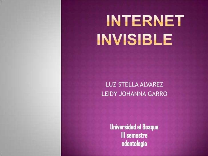 INTERNET INVISIBLE<br />LUZ STELLA ALVAREZ<br />LEIDY JOHANNA GARRO<br />Universidad el Bosque<br />III semestre<br />odon...