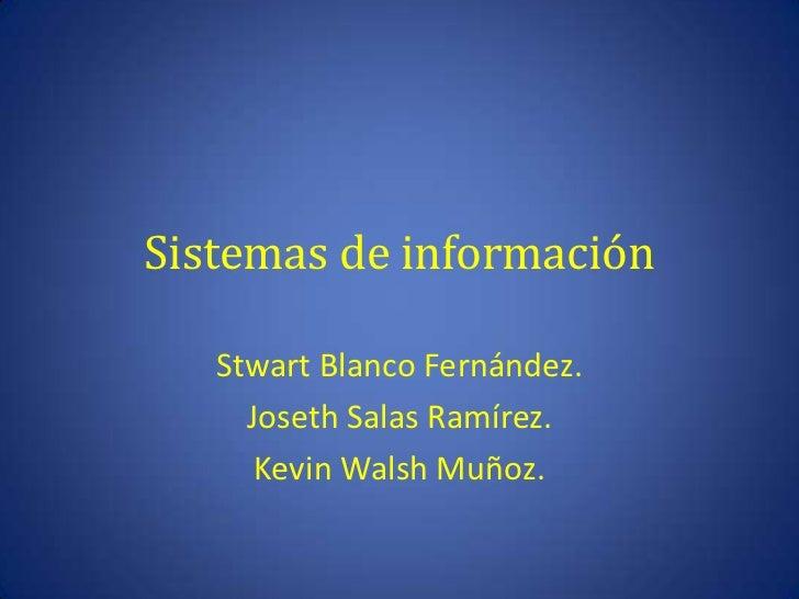 Sistemas de información   Stwart Blanco Fernández.     Joseth Salas Ramírez.      Kevin Walsh Muñoz.