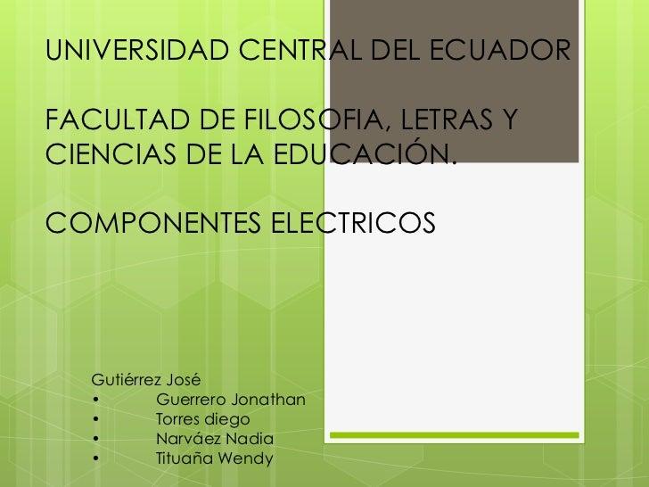 UNIVERSIDAD CENTRAL DEL ECUADORFACULTAD DE FILOSOFIA, LETRAS YCIENCIAS DE LA EDUCACIÓN.COMPONENTES ELECTRICOS   Gutiérrez ...