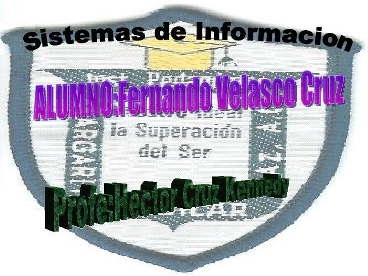 Sistemas de Informacion ALUMNO:Fernando Velasco Cruz Profe:Hector Cruz Kennedy