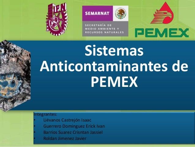 Sistemas Anticontaminantes de PEMEX Integrantes: • Liévanos Castrejón Isaac • Guerrero Dominguez Erick Ivan • Barrios Suar...