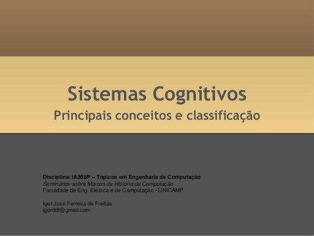 Sistemas Cognitivos Principais conceitos e classificação Disciplina: IA368P – Tópicos em Engenharia de Computação Seminári...