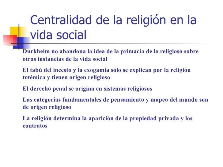 Centralidad de la religión en la  vida socialDurkheim no abandona la idea de la primacía de lo religioso sobreotras instan...