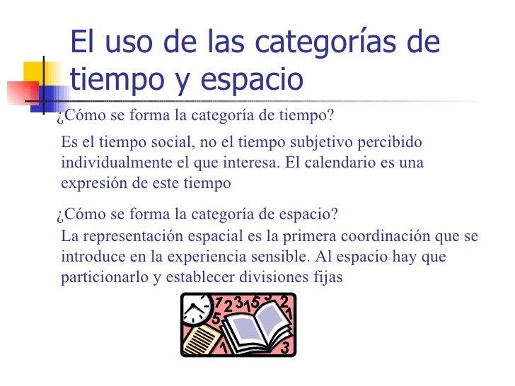 El uso de las categorías de tiempo y espacio¿Cómo se forma la categoría de tiempo?Es el tiempo social, no el tiempo subjet...