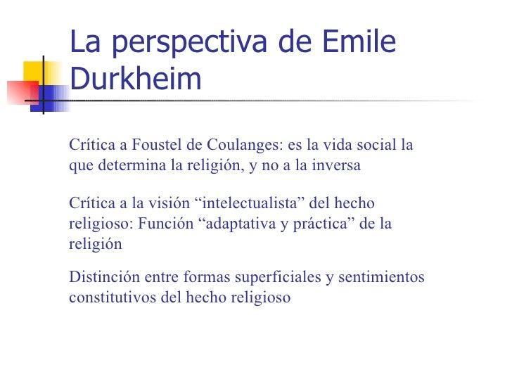 La perspectiva de EmileDurkheimCrítica a Foustel de Coulanges: es la vida social laque determina la religión, y no a la in...