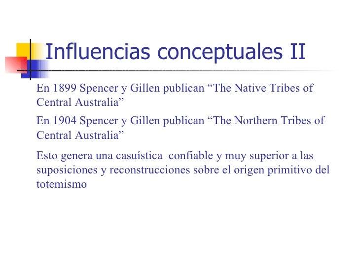"""Influencias conceptuales IIEn 1899 Spencer y Gillen publican """"The Native Tribes ofCentral Australia""""En 1904 Spencer y Gill..."""