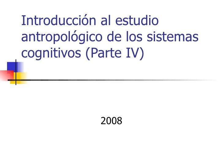 Introducción al estudioantropológico de los sistemascognitivos (Parte IV)            2008
