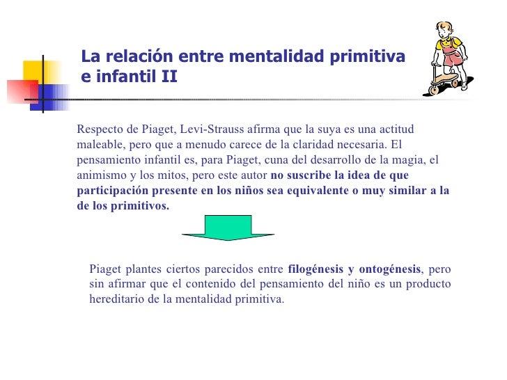 La relación entre mentalidad primitivae infantil IIRespecto de Piaget, Levi-Strauss afirma que la suya es una actitudmalea...